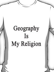 Geography Is My Religion T-Shirt