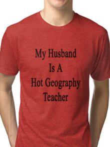 My Husband Is A Hot Geography Teacher Tri-blend T-Shirt