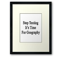 Stop Texting It's Time For Geography Framed Print