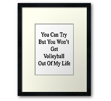 You Can Try But You Won't Get Volleyball Out Of My Life  Framed Print