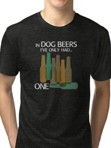 In DOG BEERS I've only had ONE Tri-blend T-Shirt