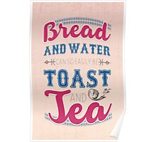 Bread and water can so easily be toast and tea Poster