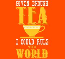 Given enough tea I could rule the world Unisex T-Shirt
