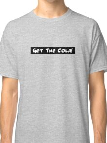 Get The Cola! Classic T-Shirt