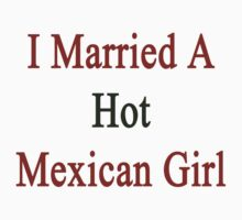 I Married A Hot Mexican Girl by supernova23