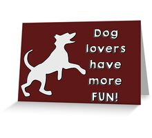 Dog lovers have more fun Greeting Card