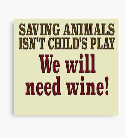 Saving animals isn't child's play We will need wine! Canvas Print
