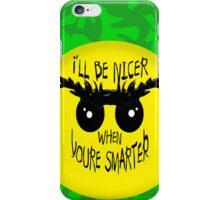 I'll be nicer when u're smarter  iPhone Case/Skin