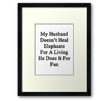 My Husband Doesn't Heal Elephants For A Living He Does It For Fun Framed Print