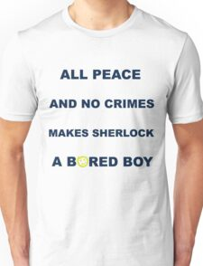 All peace and no crimes makes Sherlock a bored boy. Unisex T-Shirt