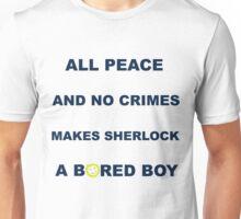 All peace and no crimes makes Sherlock a bored boy. Unisex T-Shirt