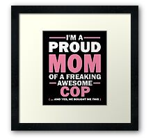 I'M A Proud Mom Of A Freaking Awesome COP. And Yes He Bought Me This. Framed Print
