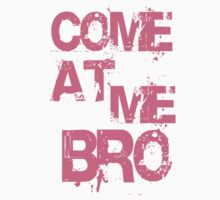 COME AT ME BRO by mcdba