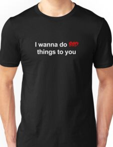 I wanna do bad things to you Unisex T-Shirt