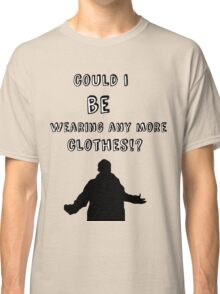 Could I BE Wearing Any More Clothes!? Classic T-Shirt
