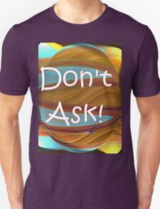 Don't Ask!  T-Shirt