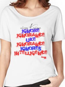 IGNORE IGNORANCE LIKE INORANCE IGNORES INTELLIGENCE Women's Relaxed Fit T-Shirt
