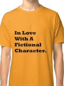 In Love With A Fictional Character. Classic T-Shirt