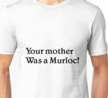 Your mother was a murloc! Unisex T-Shirt