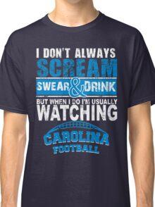 I Don't Always Scream.But When I Do I'M Actually Watching Carolina Football. Classic T-Shirt