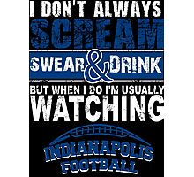 I Don't Always Scream.But When I Do I'M Actually Watching Indianapolis Football. Photographic Print