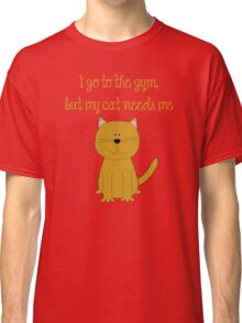 I'd go the the gym but my cat needs me Classic T-Shirt
