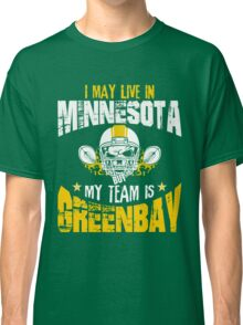 I May Live In Minnesota. My Team Is Green Bay. Classic T-Shirt