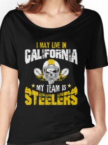 I May Live In California. My Team Is Steelers. Women's Relaxed Fit T-Shirt