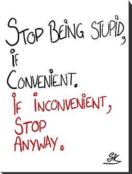 STOP BEING STUPID IF CONVENIENT;IF INCONVENIENT, STOP ANYWAY. by ShubhangiK