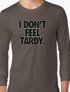 I DON'T FEEL TARDY. Long Sleeve T-Shirt