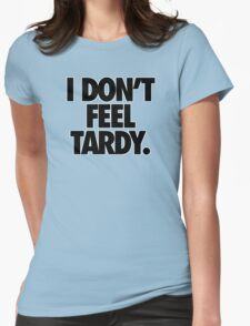 I DON'T FEEL TARDY. Womens Fitted T-Shirt