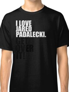 I love Jared Padalecki. Get over it! Classic T-Shirt