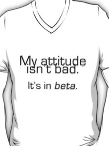 My attitude isn't bad. It's in beta. T-Shirt