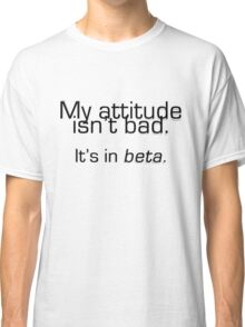 My attitude isn't bad. It's in beta. Classic T-Shirt