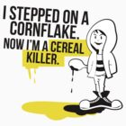 I stepped on a Cornflake, and now I am a cereal killer by ashkenazigal