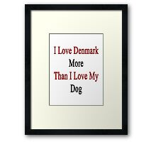 I Love Denmark More Than I Love My Dog  Framed Print