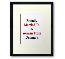 Proudly Married To A Woman From Denmark  Framed Print