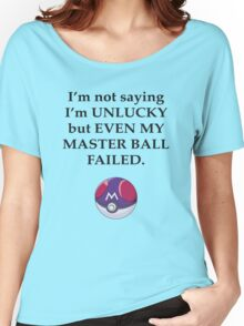 I'm not saying I'm unlucky but even my master ball failed Women's Relaxed Fit T-Shirt