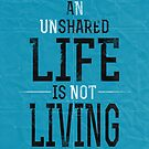 An Unshared Life Is Not Living by Archymedius