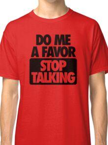 DO ME A FAVOR.  STOP TALKING Classic T-Shirt