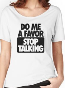 DO ME A FAVOR.  STOP TALKING Women's Relaxed Fit T-Shirt