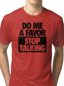 DO ME A FAVOR.  STOP TALKING Tri-blend T-Shirt