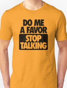 DO ME A FAVOR.  STOP TALKING T-Shirt
