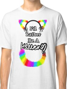 I'd Rather Be A Kitten..Rainbow Style Classic T-Shirt
