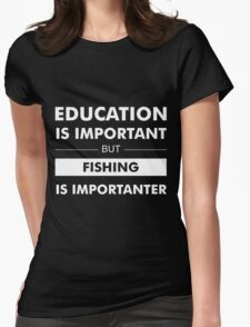 Education is Important but Fishing is Importanter Womens Fitted T-Shirt