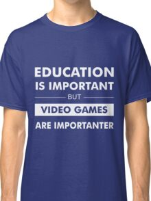 Education is Important but Video Games are Importanter Classic T-Shirt