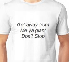 """Get away from me ya giant Don't Stop"" Unisex T-Shirt"