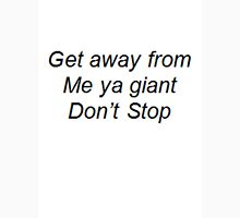 """""""Get away from me ya giant Don't Stop"""" Unisex T-Shirt"""
