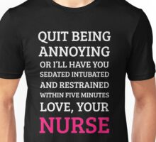 QUIT BEING ANNOYING OR I'LL HAVE YOU SEDATED INTUBATED AND RESTRAINED WITHIN FIVE MINUTES LOVE, YOUR NURSE Unisex T-Shirt