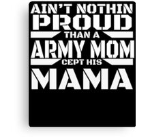 AIN'T NOTHIN PROUD THAN A ARMY MOM CEPT HIS MAMA Canvas Print